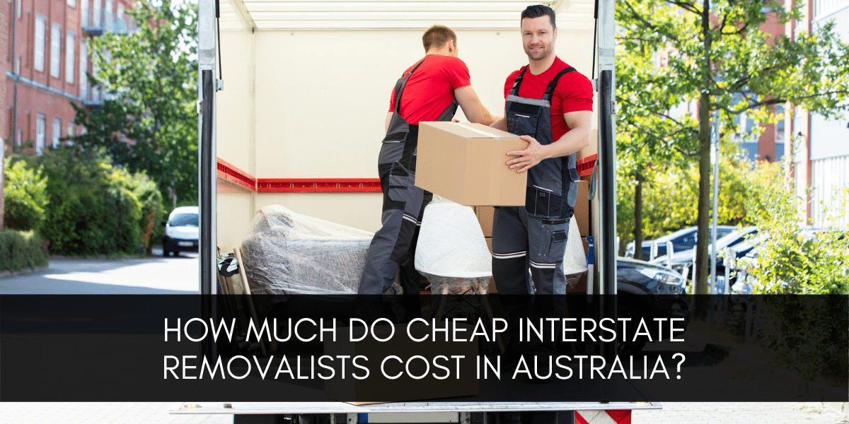 Cheap Interstate Removalists Cost